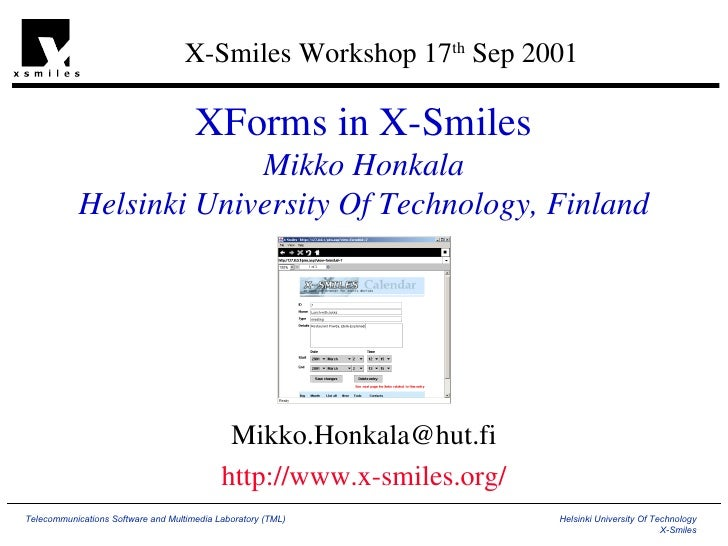 XForms in X-Smiles Mikko Honkala Helsinki University Of Technology, Finland [email_address] http://www.x-smiles.org/ X-Smi...