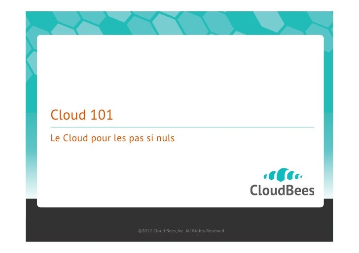 Cloud 101Le Cloud pour les pas si nuls                    ©2012 Cloud Bees, Inc. All Rights Reserved