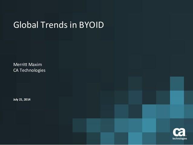 Global  Trends  in  BYOID   Merri4  Maxim   CA  Technologies   July  21,  2014