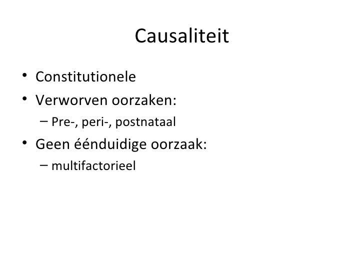 Causaliteit <ul><li>Constitutionele </li></ul><ul><li>Verworven oorzaken: </li></ul><ul><ul><li>Pre-, peri-, postnataal </...