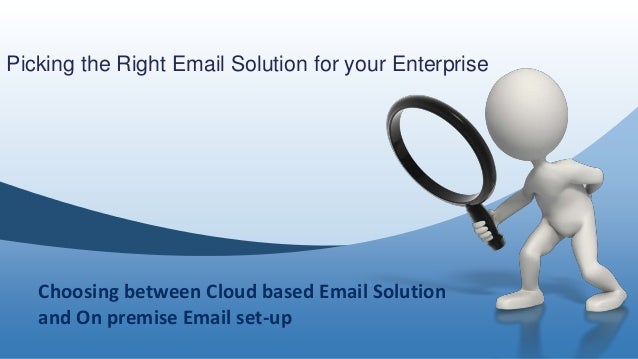 Picking the Right Email Solution for your Enterprise Choosing between Cloud based Email Solution and On premise Email set-...