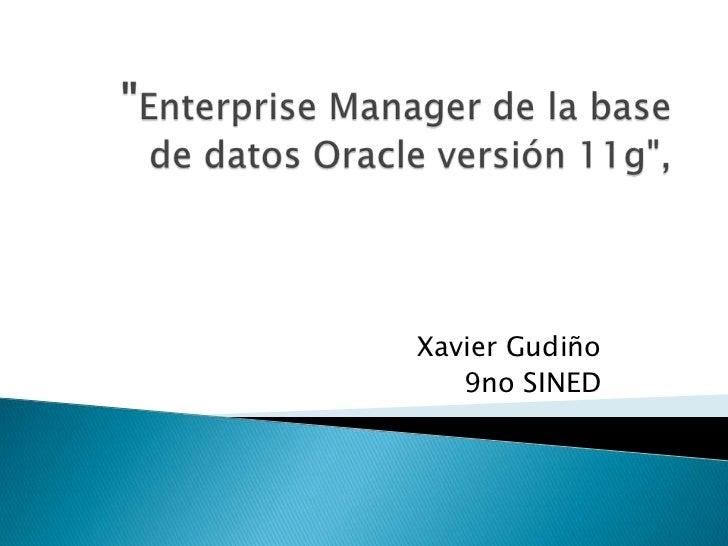 """""""Enterprise Manager de la base de datos Oracle versión 11g"""",<br />Xavier Gudiño<br />9no SINED<br />"""