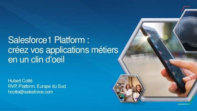 Hubert Cotté RVP, Platform, Europe du Sud hcotte@salesforce.com Salesforce1 Platform : créez vos applications métiers en u...