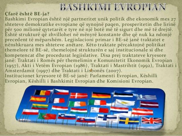 Çfarë është BE-ja?Bashkimi Evropian është një partneritet unik politik dhe ekonomik mes 27shteteve demokratike evropiane q...