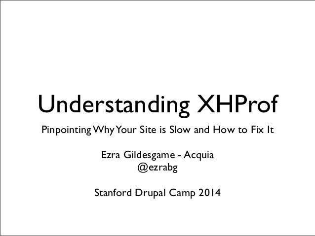 Understanding XHProf Pinpointing WhyYour Site is Slow and How to Fix It Ezra Gildesgame - Acquia @ezrabg Stanford Drupal C...