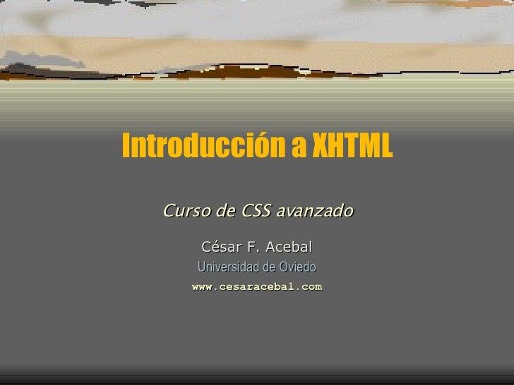Introducción a XHTML César F. Acebal Universidad de Oviedo www.cesaracebal.com Curso de CSS avanzado