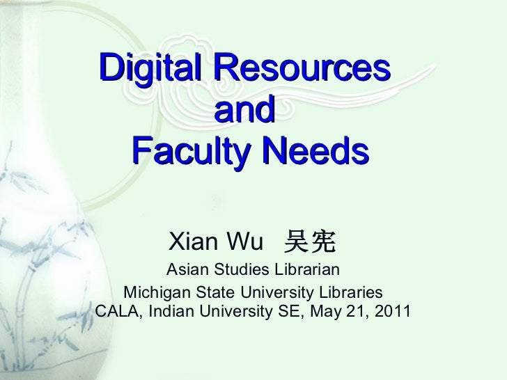 Digital Resources  and  Faculty Needs Xian Wu  吴宪 Asian Studies Librarian Michigan State University Libraries CALA, Indian...