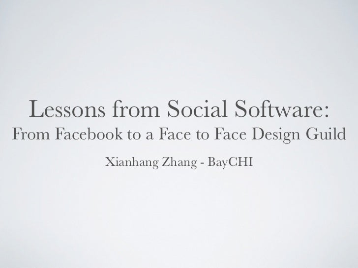 Lessons from Social Software:From Facebook to a Face to Face Design Guild            Xianhang Zhang - BayCHI