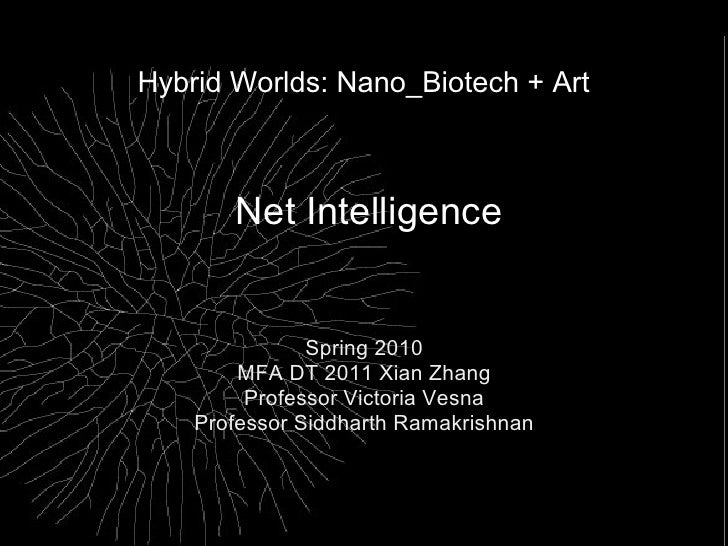 Hybrid Worlds: Nano_Biotech + Art           Net Intelligence                  Spring 2010         MFA DT 2011 Xian Zhang  ...
