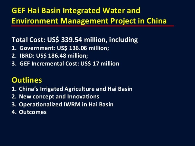 GEF Hai Basin Integrated Water and Environment Management Project in China Total Cost: US$ 339.54 million, including 1. Go...