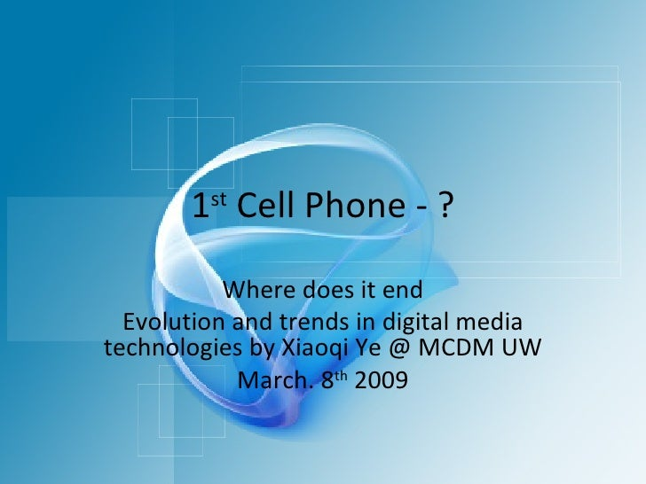 1 st  Cell Phone - ? Where does it end Evolution and trends in digital media technologies by Xiaoqi Ye @ MCDM UW March. 8 ...