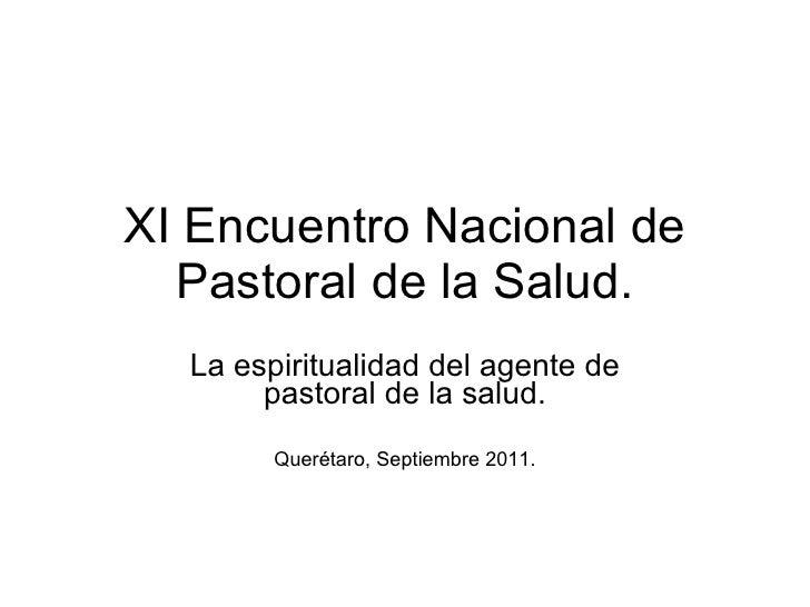 XI Encuentro Nacional de Pastoral de la Salud. La espiritualidad del agente de pastoral de la salud. Querétaro, Septiembre...