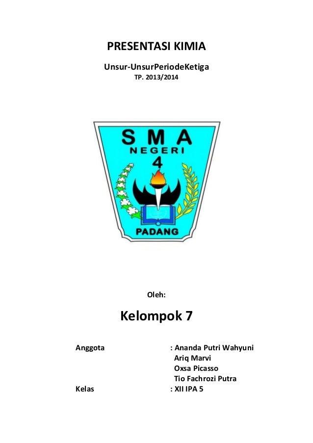 PRESENTASI KIMIA Unsur-UnsurPeriodeKetiga TP. 2013/2014  Oleh:  Kelompok 7 Anggota  Kelas  : Ananda Putri Wahyuni Ariq Mar...