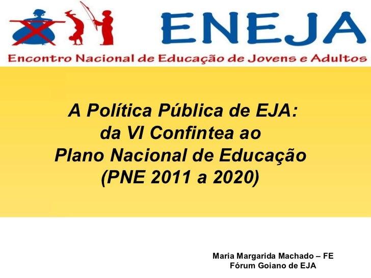 Maria Margarida Machado – FE Fórum Goiano de EJA A Política Pública de EJA:  da VI Confintea ao  Plano Nacional de Educaçã...