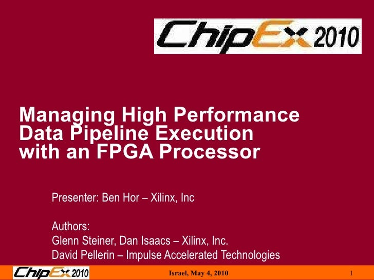 Managing High Performance  Data Pipeline Execution  with an FPGA Processor Presenter: Ben Hor – Xilinx, Inc Authors: Glenn...