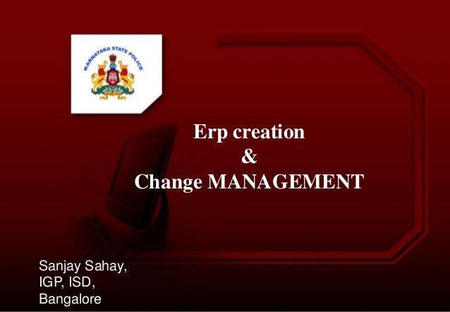 Erp creation & Change MANAGEMENT Sanjay Sahay, IGP, ISD, Bangalore