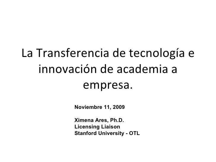 La Transferencia de tecnología e innovación de academia a empresa. Noviembre 11, 2009 Ximena Ares, Ph.D. Licensing Liaison...