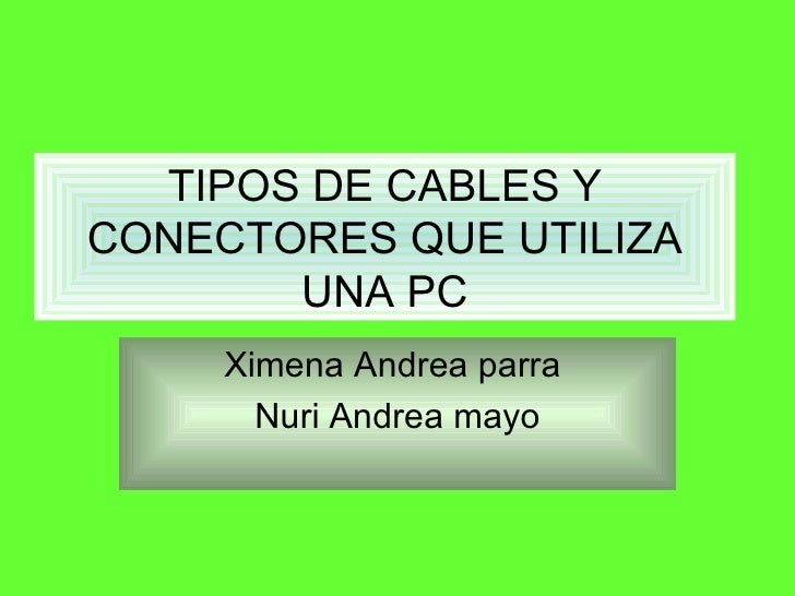 TIPOS DE CABLES Y CONECTORES QUE UTILIZA UNA PC Ximena Andrea parra  Nuri Andrea mayo