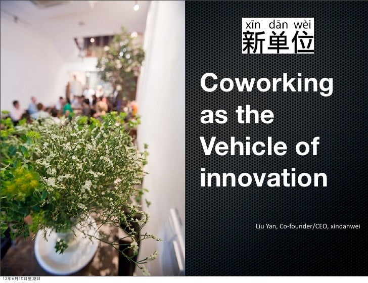 Coworking              as the              Vehicle of              innovation                  Liu	  Yan,	  Co-­‐founder/C...