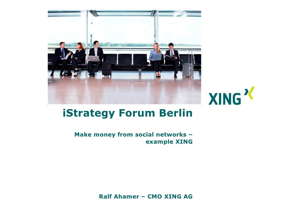 iStrategy Forum Berlin   Make money from social networks –                      example XING             Ralf Ahamer – CMO...