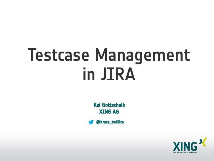 Testcase Management       in JIRA       Kai Gottschalk         XING AG        @bruce_twillice