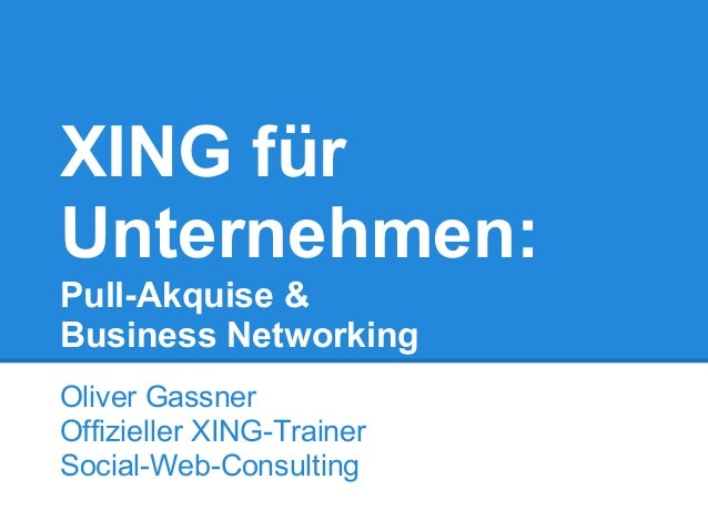XING für Unternehmen: Pull-Akquise & Business Networking Oliver Gassner Offizieller XING-Trainer Social-Web-Consulting