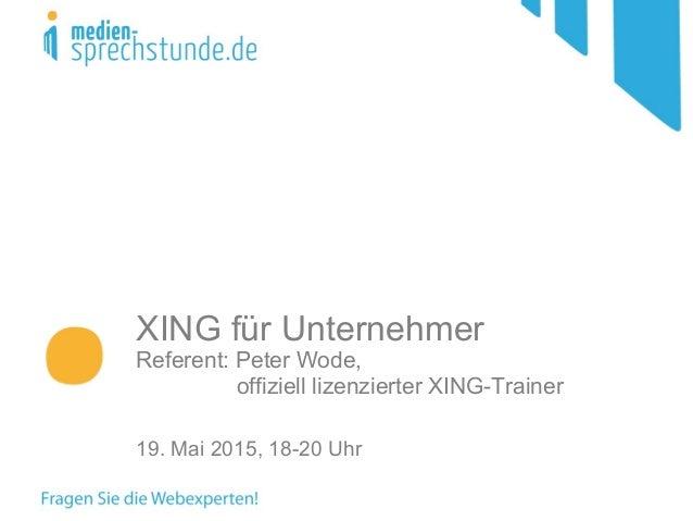 XING für Unternehmer Referent: Peter Wode, offiziell lizenzierter XING-Trainer 19. Mai 2015, 18-20 Uhr
