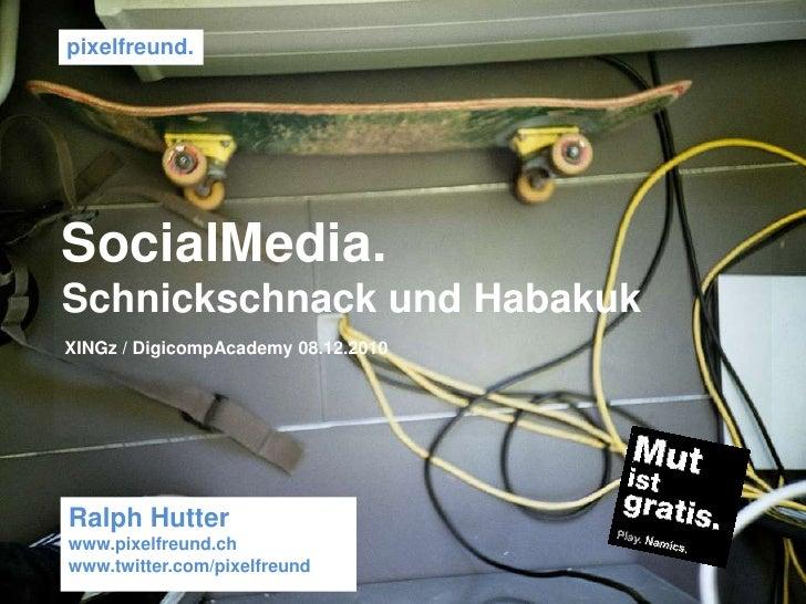 pixelfreund. <br />SocialMedia.<br />Schnickschnack und Habakuk<br />XINGz / DigicompAcademy 08.12.2010 <br />Ralph Hutter...