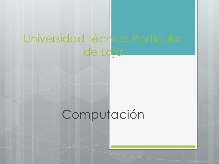Universidad técnica Particular           de Loja       Computación