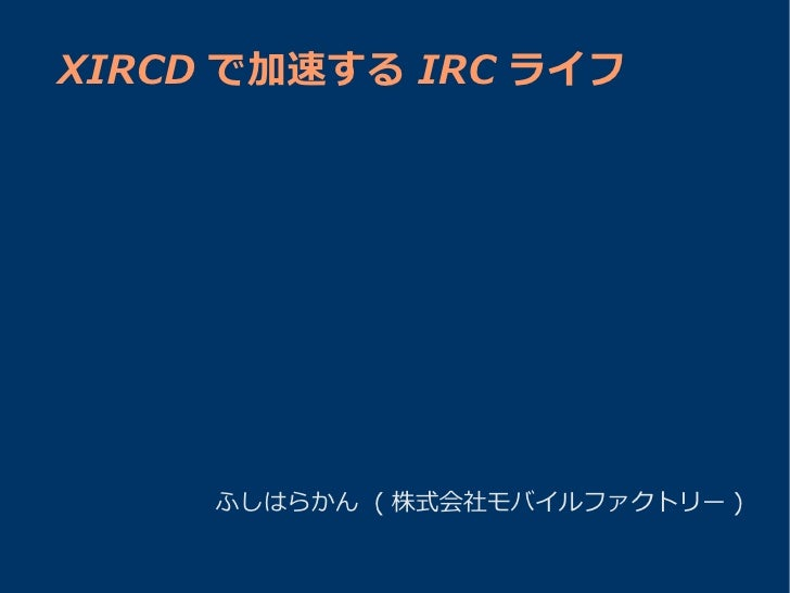 XIRCD で加速する IRC ライフ          ふしはらかん ( 株式会社モバイルファクトリー )