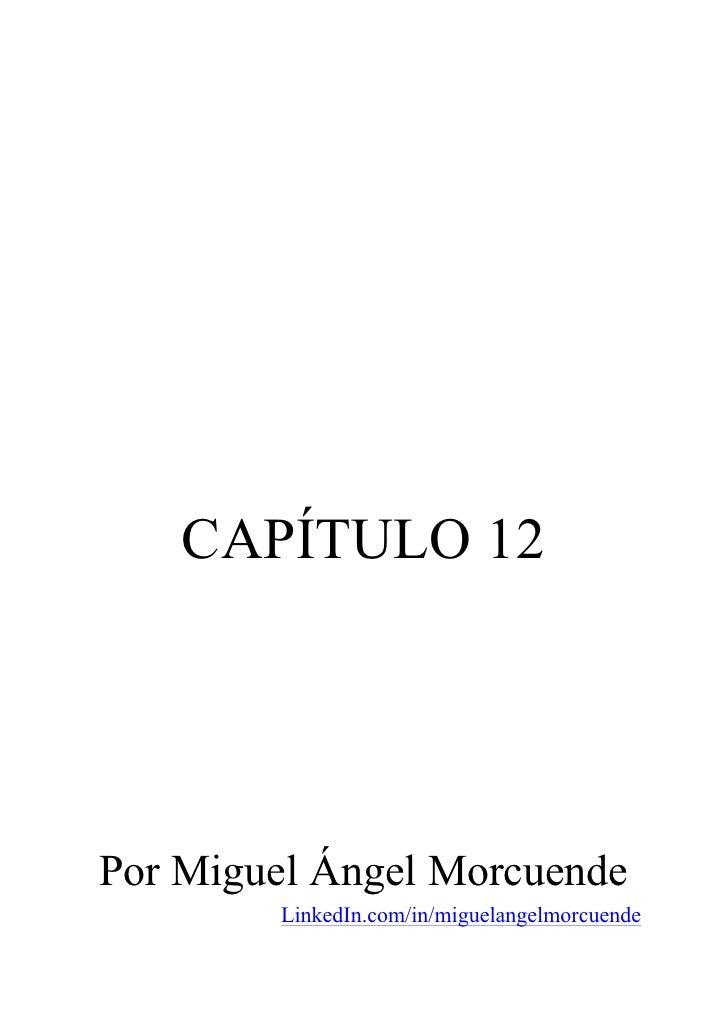 CAPÍTULO 12Por Miguel Ángel Morcuende        LinkedIn.com/in/miguelangelmorcuende