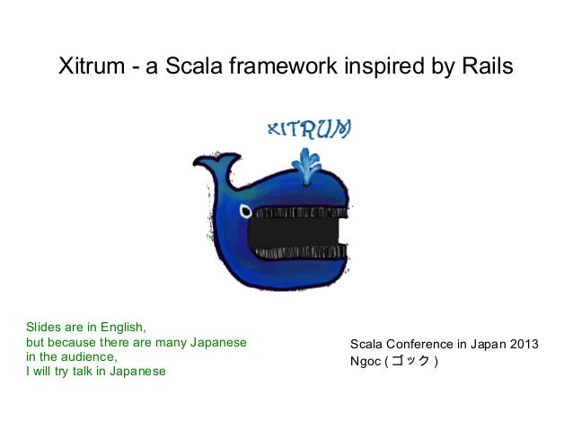 Xitrum - a Scala framework inspired by RailsSlides are in English,but because there are many Japanese   Scala Conference i...