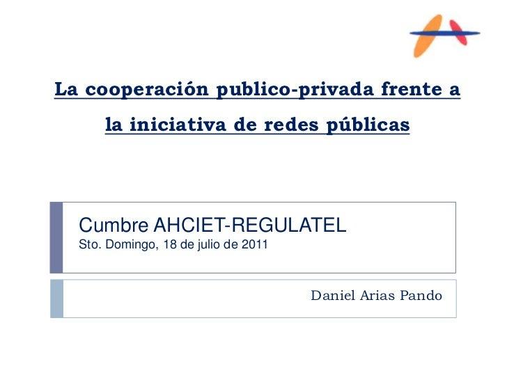 La cooperación publico-privada frente a la iniciativa de redes públicas<br />Daniel Arias Pando<br />Cumbre AHCIET-REGULAT...