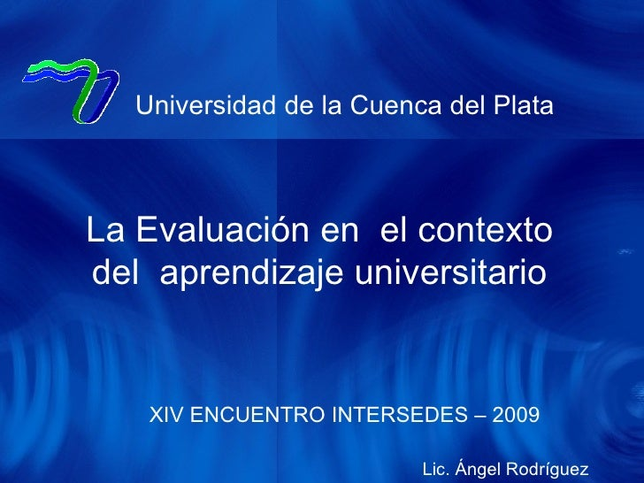 XIV ENCUENTRO INTERSEDES – 2009 Universidad de la Cuenca del Plata La Evaluación en  el contexto del  aprendizaje universi...