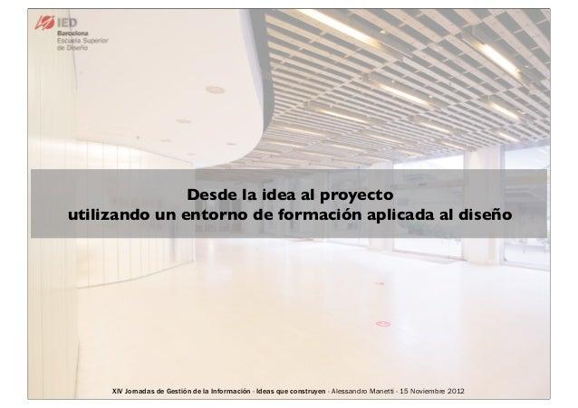 Desde la idea al proyectoutilizando un entorno de formación aplicada al diseño     XIV Jornadas de Gestión de la Informaci...