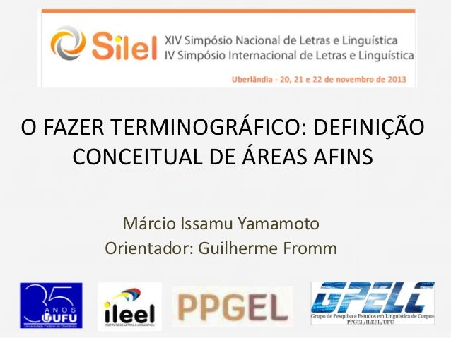 O FAZER TERMINOGRÁFICO: DEFINIÇÃO CONCEITUAL DE ÁREAS AFINS Márcio Issamu Yamamoto Orientador: Guilherme Fromm
