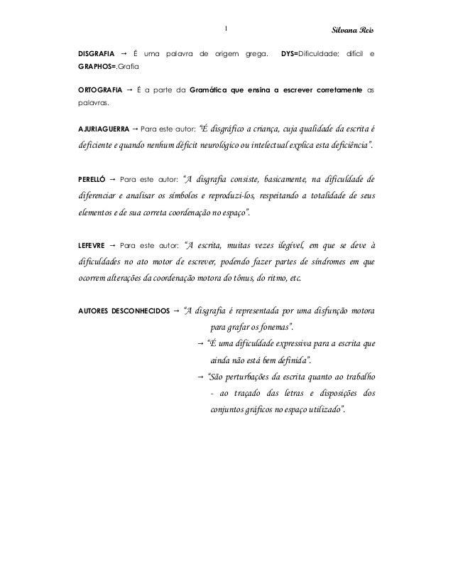 Silvana Reis1 DISGRAFIA É uma palavra de origem grega. DYS=Dificuldade; difícil e GRAPHOS=.Grafia ORTOGRAFIA É a parte da ...