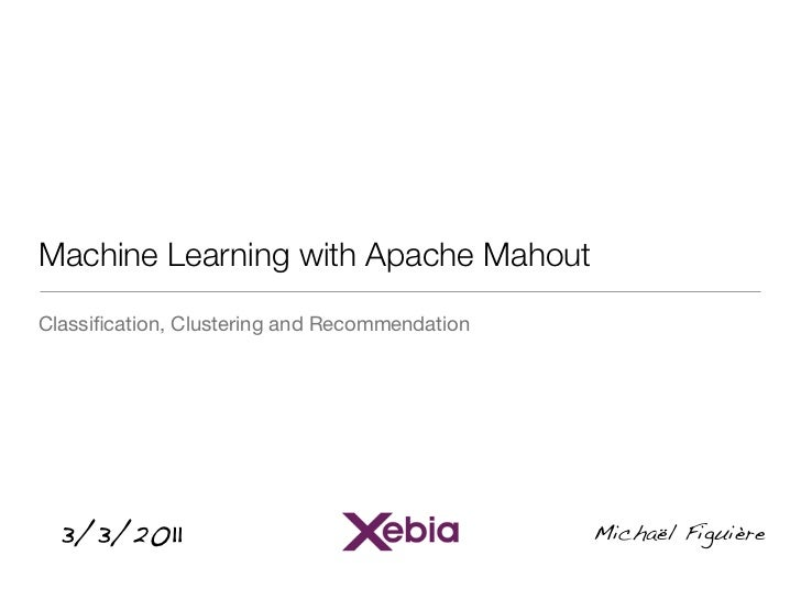 Machine Learning with Apache MahoutClassification, Clustering and Recommendation  3/3/2011                                 ...