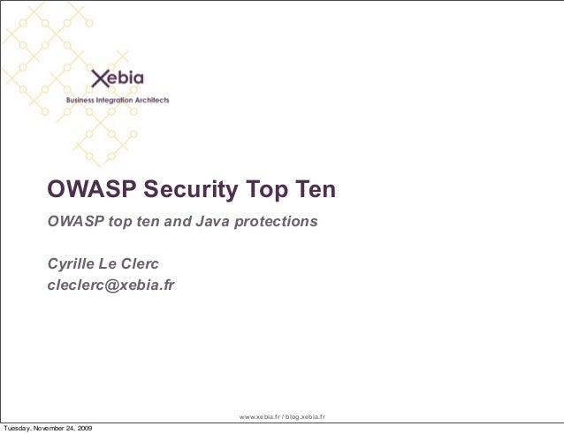 www.xebia.fr / blog.xebia.fr OWASP Security Top Ten OWASP top ten and Java protections Cyrille Le Clerc cleclerc@xebia.fr ...
