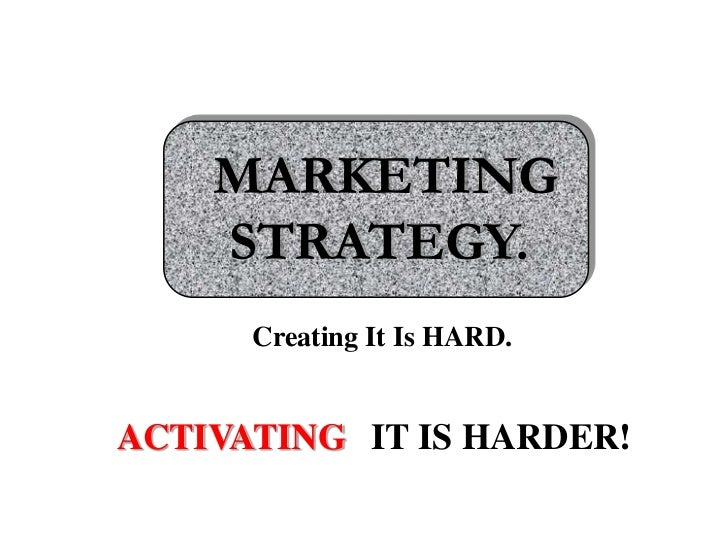 MARKETING STRATEGY.<br />Creating It Is HARD.<br />ACTIVATING<br />IT IS HARDER!<br />
