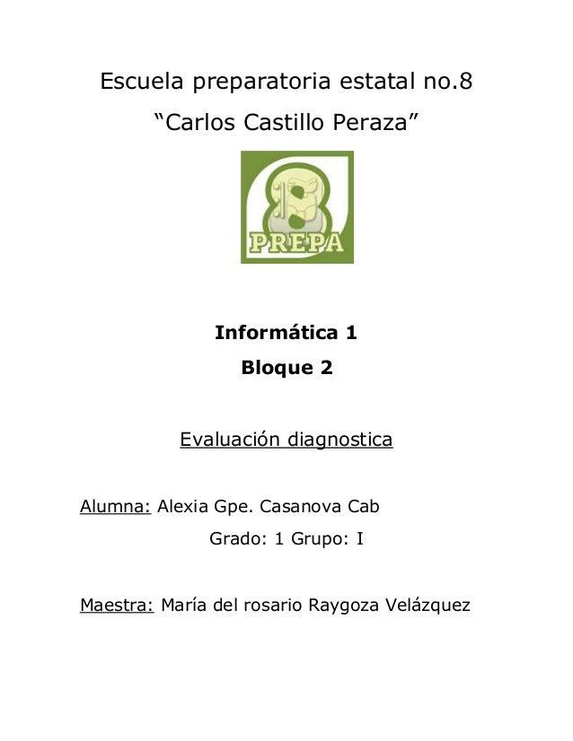 """Escuela preparatoria estatal no.8  """"Carlos Castillo Peraza""""  Informática 1  Bloque 2  Evaluación diagnostica  Alumna: Alex..."""
