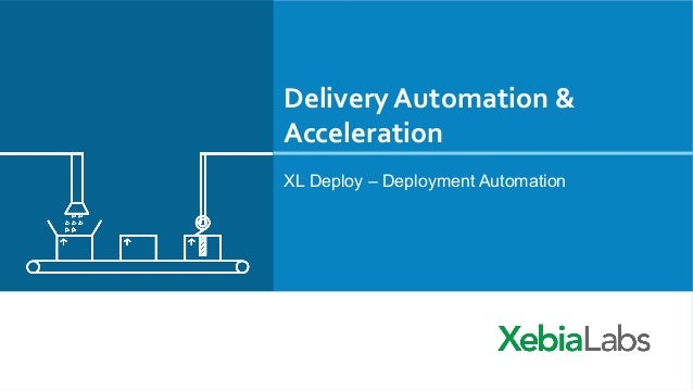 Delivery	   Automation	   &	    Acceleration	    XL Deploy – Deployment Automation