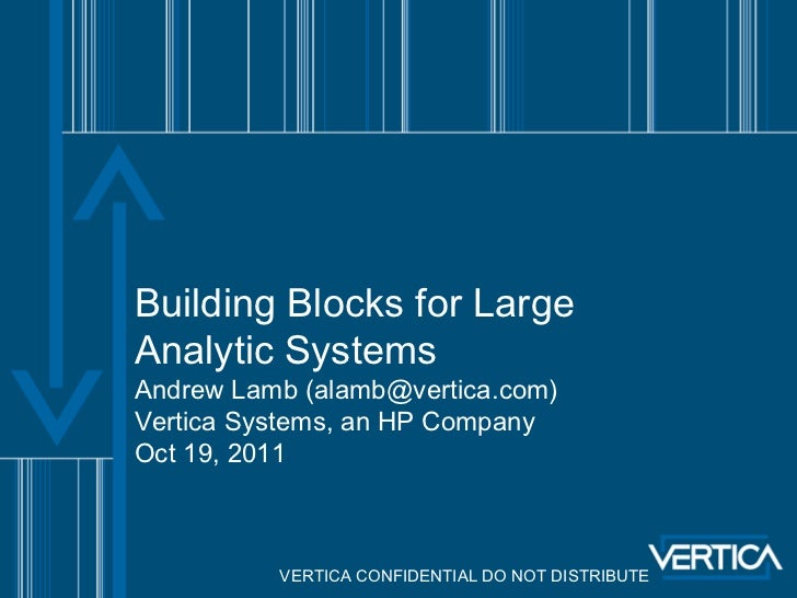 Building Blocks for LargeAnalytic SystemsAndrew Lamb (alamb@vertica.com)Vertica Systems, an HP CompanyOct 19, 2011        ...