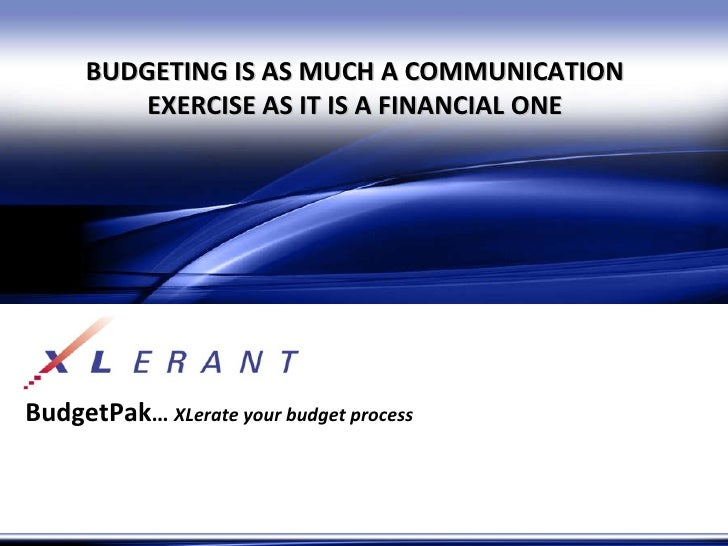 BudgetPak …  XLerate your budget process BUDGETING IS AS MUCH A COMMUNICATION EXERCISE AS IT IS A FINANCIAL ONE