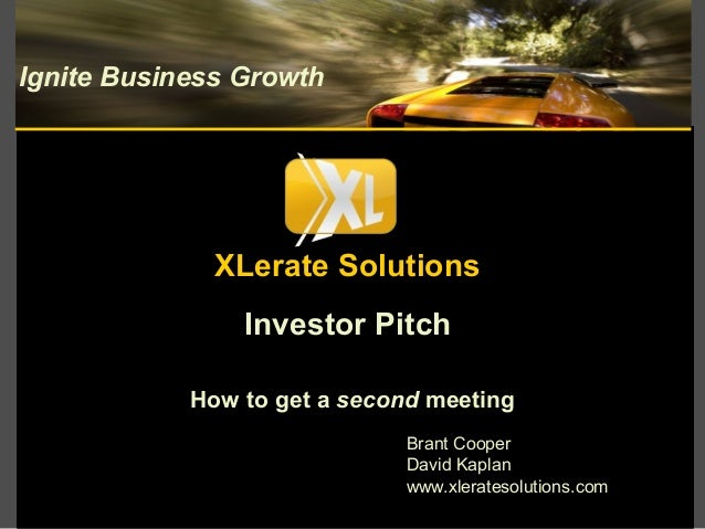 Investor Pitch How to get a second meeting Ignite Business Growth Brant Cooper David Kaplan www.xleratesolutions.com XLera...