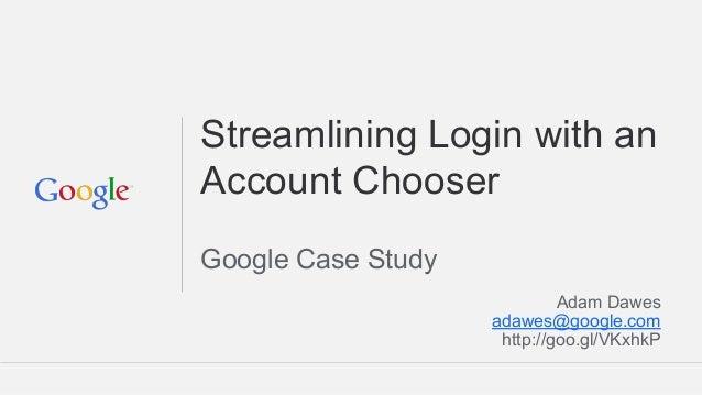 Streamlining Login with an Account Chooser Google Case Study Adam Dawes adawes@google.com http://goo.gl/VKxhkP