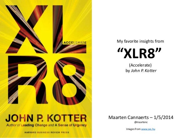 """My favorite insights from """"XLR8"""" (Accelerate) by John P. Kotter Maarten Cannaerts – 1/5/2014 @maartenc Images from www.sxc..."""