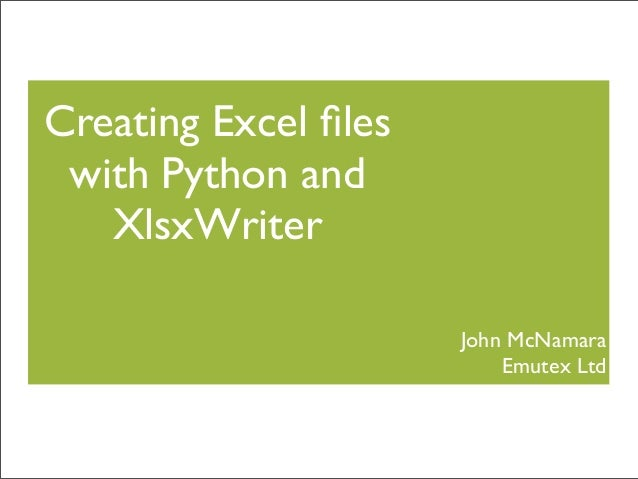 Creating Excel files with Python and XlsxWriter John McNamara Emutex Ltd