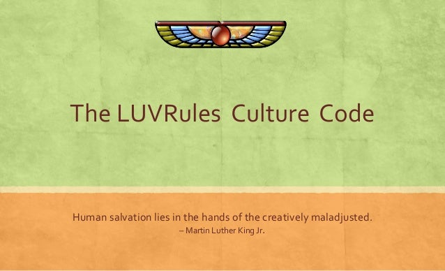 The LUVRules Culture Code  Human salvation lies in the hands of the creatively maladjusted.  – Martin Luther King Jr.