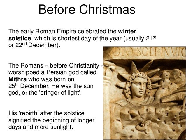 Before ChristmasThe early Roman Empire celebrated the wintersolstice, which is shortest day of the year (usually 21stor 22...